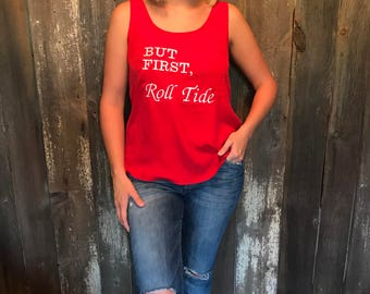 """Embroidered. """"BUT FIRST, Roll Tide"""". Alabama. Roll Tide. Women's shirt."""
