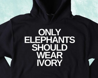 Elephant Hoodie Only Elephants Should Wear Ivory Slogan Elephant Activist Tumblr Sweatshirt