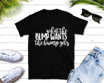 56229487f What The Bump Wants The Bump Gets Pregnancy Shirt Funny Maternity Shirts  Pregnancy Announcement Shirts New Mom Tshirts