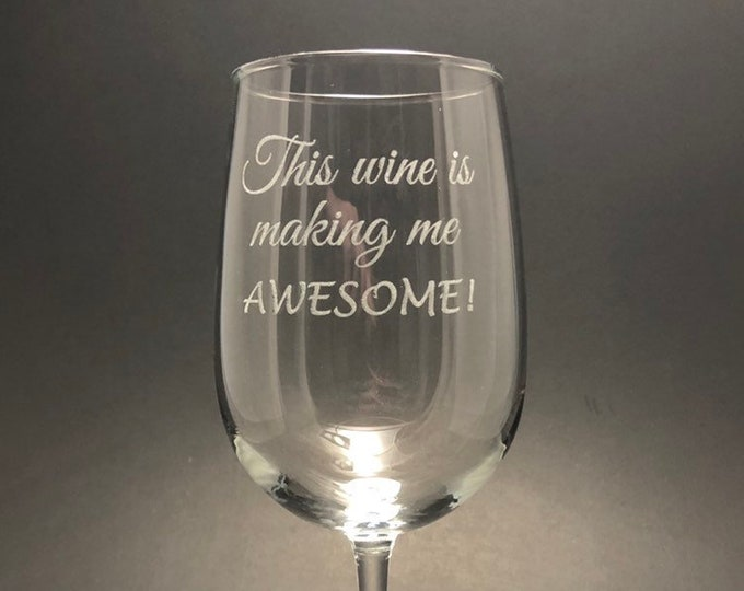 This wine is making me Awesome - Etched 18.5 oz Stemmed Wine Glass