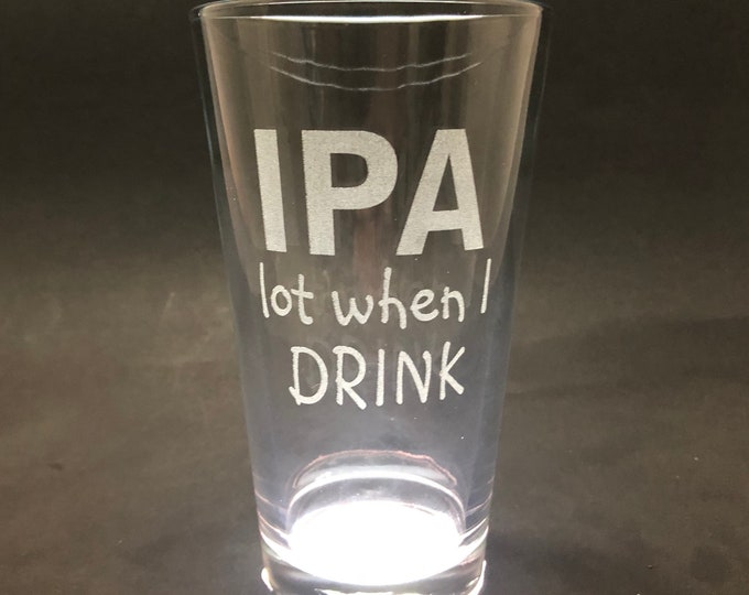 IPA Lot When I Drink - Etched Pint Glass