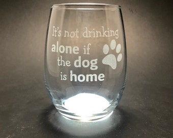 It's not Drinking Alone if the Dog is Home - Etched 15 oz Stemless Wine Glass