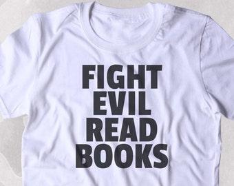 Fight Evil Read Books Shirt Funny Bookworm Reader Nerdy Clothing Tumblr T-shirt
