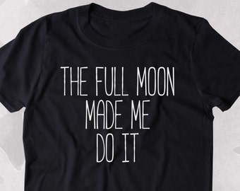 The Full Moon Made Me Do It Shirt Bohemian Boho Spiritual Astrology Clothing Tumblr T-shirt