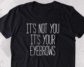 It's Not You It's Your Eyebrows Shirt Tumblr Girly Sassy Blogger Clothing T-shirt