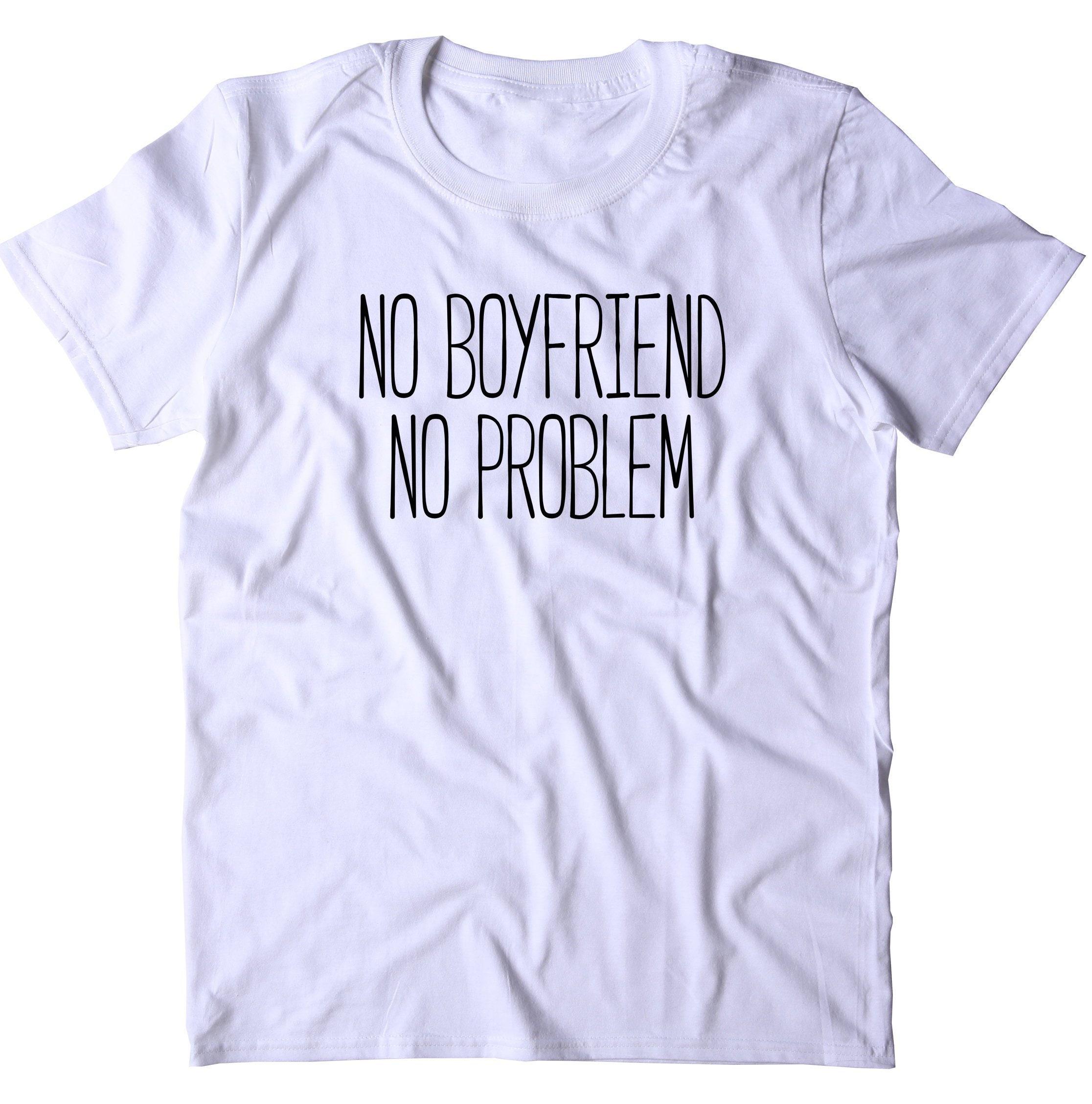 No Boyfriend No Problem Shirt Funny Sarcastic Ex Boyfriend ...
