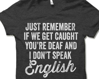 757a7b18 If We Get Caught You're Deaf And I Don't Speak English T Shirt. Funny  Saying T-shirt. Sarcastic Shirt.