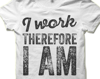 Funny Work T Shirt. I Work Therefore I AM. Workaholic T-shirt.
