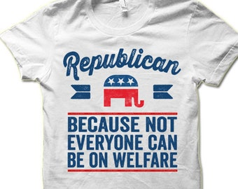 688d770f Republican Because Not Everyone Can Be On Welfare T Shirt. Political TShirts.  Conservative Shirts.