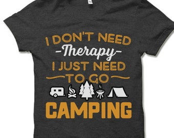 I Don't Need Therapy I Just Need To Go Camping Shirt. Travel and Camping T-Shirt. Fun Travel Clothes. Traveler Gift.
