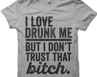 0ecf3c62 Funny Drinking Shirt. I Love Drunk Me But I Don't Trust That Bitch Shirt. Funny  T-Shirts.