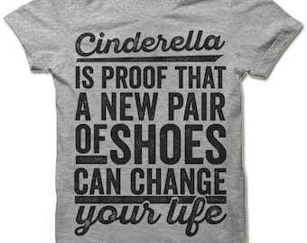 Funny T-Shirt. Cinderella Is Proof That a New Pair Of Shoes Can Change Your Life.