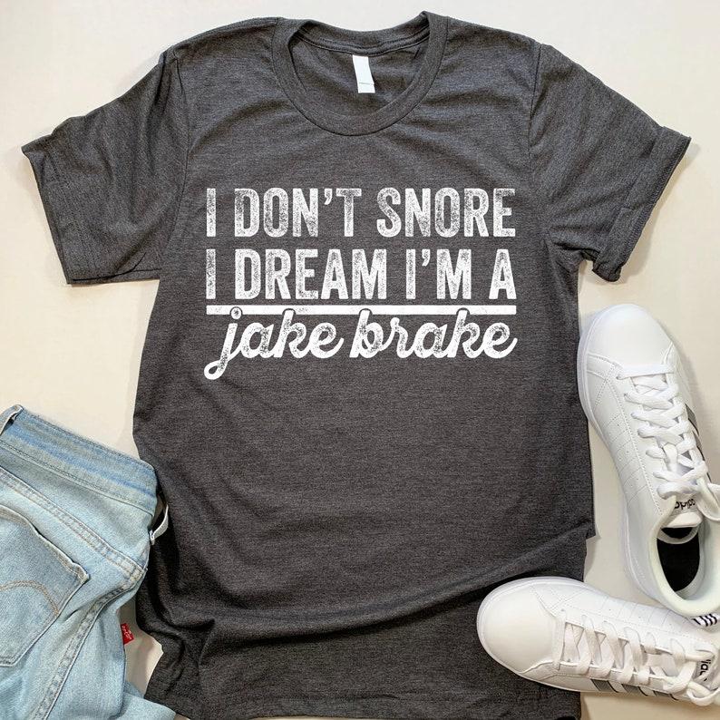 Funny Jake Brake T-shirt  I Don't Snore I Dream I'm a Jake Brake Tee Shirt