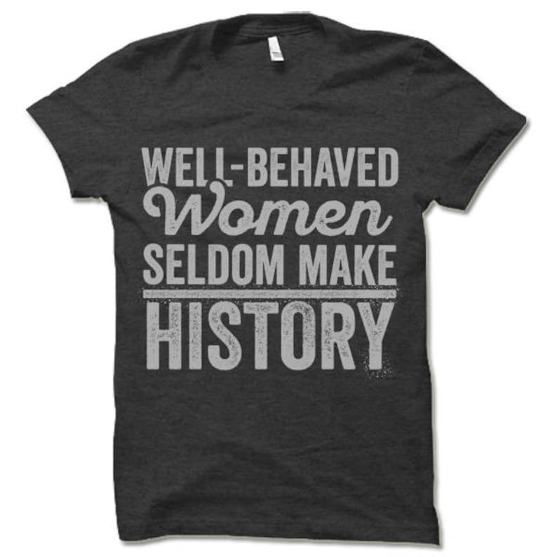 Feminist T Shirt. Well Behaved Women Seldom Make History. image 0