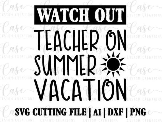 A Teachers Case Against Summer Vacation >> Watch Out Teacher On Summer Vacation Svg Cutting File Ai Dxf Etsy
