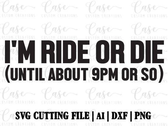 I\'m Ride or Die SVG Cutting File, Ai, DXF and Printable PNG | Instant  Download | Cricut and Silhouette | Quotes | Funny | Ride or Die