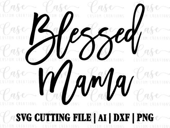8ce0430375298 Blessed Mama SVG Cutting File, Ai, Dxf and PNG | Instant Download | Cricut  and Silhouette | Mom | Mom Life | Blessed | Mama | Mother