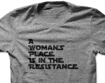 A Woman's Place Is In The Resistance | Resist | Resist Trump | Anti Trump Shirt | Protest Shirt | Inspirational Collection | Unisex T-shirt
