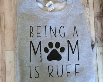 Being A Mom is Ruff - Womens Shirt - Fun Dog Mom Sweatshirt