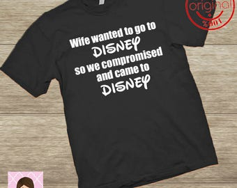 Mens Disney shirt/Wife wanted to go to Disney so we compromised and came to Disney/matching family disney shirts/Funny mens disney trip top