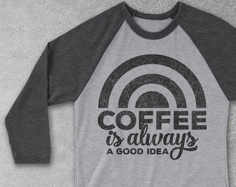Coffee Is Always A Good Idea Baseball Tee - Coffee Gift -  Coffee Shirts Funny TShirt - Gifts for Coffee Lovers - Coffee Drinkers - Raglan