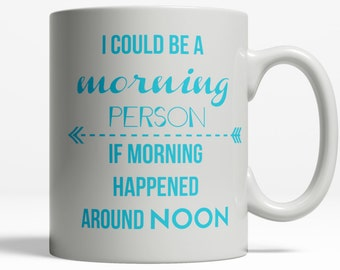 I Could be a Morning Person  Hilarious Mug   Not Morning Person Mug   College Student Gift   Funny Coffee Mug Saying   11oz Ceramic  Cup 054