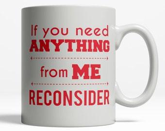 If You Need Anything From Me Reconsider   Hilarious Mug   Not Morning Person Mug   Funny Mug   Funny Coffee Mug Saying   11oz Ceramic 047