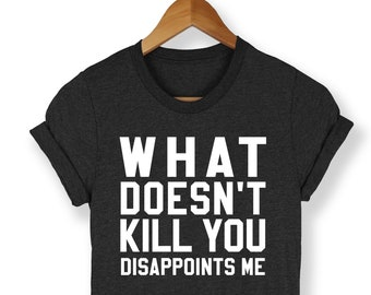 What Doesn't Kill You Shirt - Funny Sarcasm Shirt - Funny Shirt - Funny Anti Social Shirt - College Shirt - Funny Tees - Funny - Trendy Tees