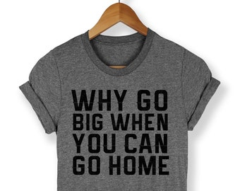 Why Go Big When You Can Go Home Shirt - Funny Shirt - Trendy Shirt - Party Shirt - Funny Tees - Lazy Shirt - Tired Shirt - Funny Lazy Shirt