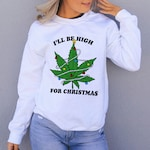 I'll Be High For Christmas Sweatshirt, Stoner Christmas Sweatshirt, Weed Christmas Sweater, Stoner Christmas Party, Cannabis Christmas Shirt