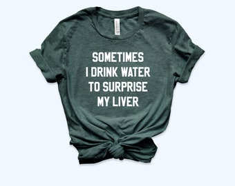 b0a024e6d Sometimes I Drink Water To Surprise My Liver Shirt, Funny Drinking Tee,  Sarcasm Shirt, Party Shirt, Festive Shirt, Bachelorette Party Shirt
