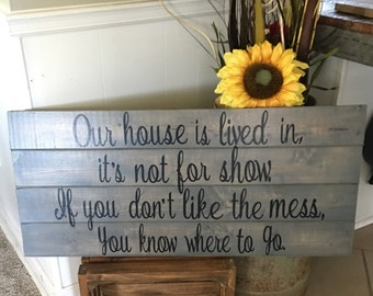 Our house is lived in, it's not for show. If you don't like the mess, you know where to go.