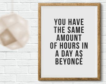 You have the same amount of hours in a day as Beyoncé  | Printable Wall Art Quote Instant Download Home Decor Minimal Typography