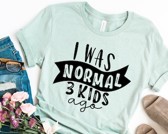 df3ce8a2c6c I Was Normal Three Kids Ago, I Was Normal 3 Kids Ago, Funny Mom Shirt, Cute Mom  Shirts, Mom Life Shirt, Tired Mom Shirts