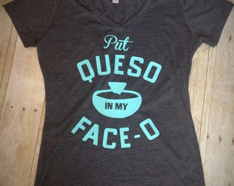 7d39306a604 Put Queso in my Face-O Ladies Cut Short Sleeve Shirt Womens V-neck or Crew  Neck Available