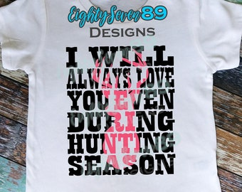 I Will Always Love you Even During Hunting Season; Hunting Shirt; Fishing Shirt; Love Shirt; Deer Season; Hunting Season;