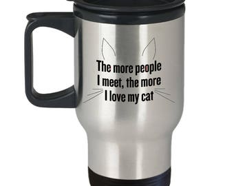 Sarcastic Travel Mug - The More People I Meet, The More I Love My Cat - 14 oz Stainless Steel