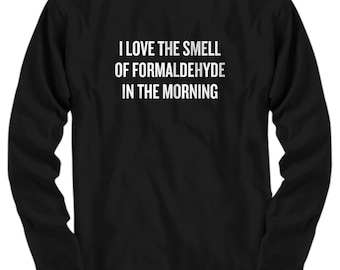 Funny Embalmer Gift - Medical Examiner Present - Pathologic Anatomy Shirt - Formaldehyde In The Morning - Long Sleeve Tee