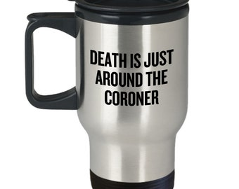 Funny Coroner Travel Mug - Medical Examiner Gift - Death Is Just Around The Coroner