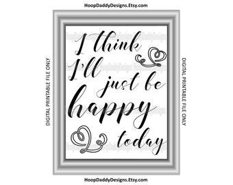 I think I'll just be happy today digital print, Printable design