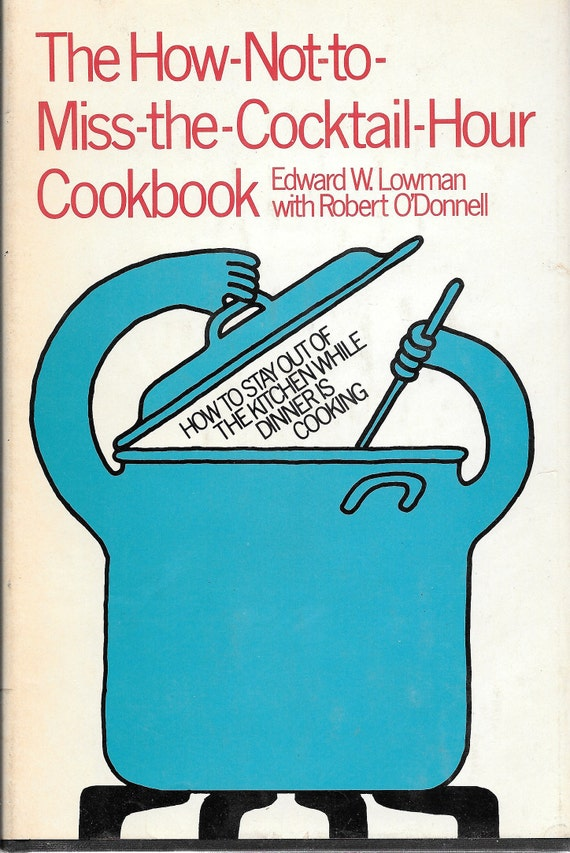 The How-Not-To Miss-The-Cocktail-Hour Cookbook by Edward Lowman 1971