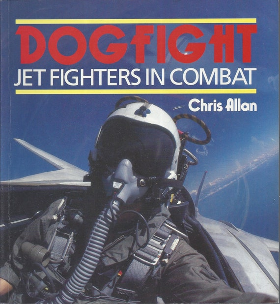 Dogfight: Jet Fighters in Combat by Chris Allan