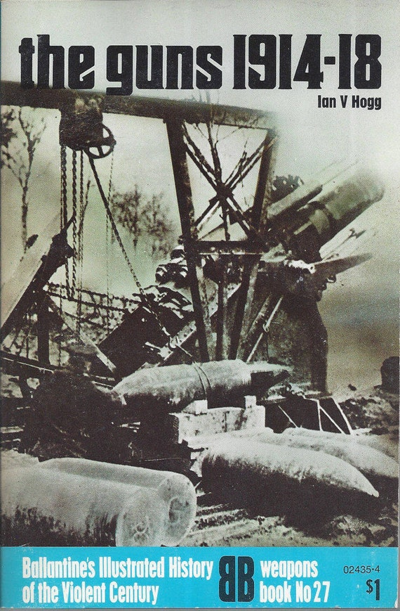 The guns, 1914-18 by Ian V Hogg  (Weapons) Book No 27 Ballantine's Illustrated History of the Violent Century