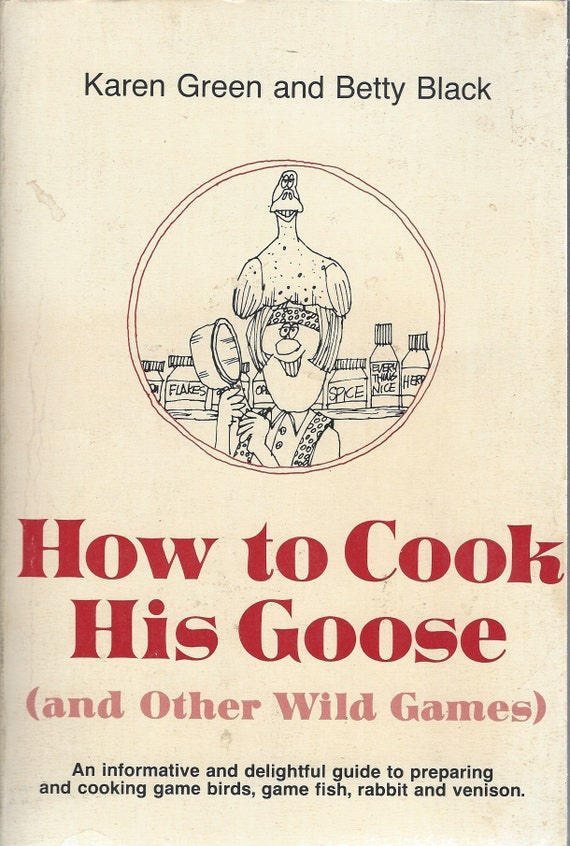 How to Cook His Goose and Other Wild Game by Karen Green and Betty Black (Paperback) 1973