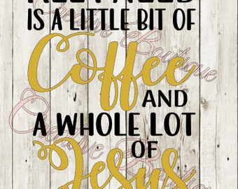 All I need is a little bit of coffee and a whole lot of Jesus SVG Cutting File Cricut Silhouette religion religious shirt tshirt image