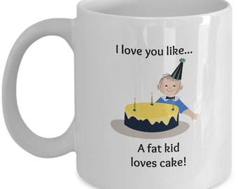 Love You Like A Fat Kid Loves Cake Mug 11oz White Ceramic Coffee, Tea Cup, Perfect Gift For Family And Friends on Holidays, Valentines Day