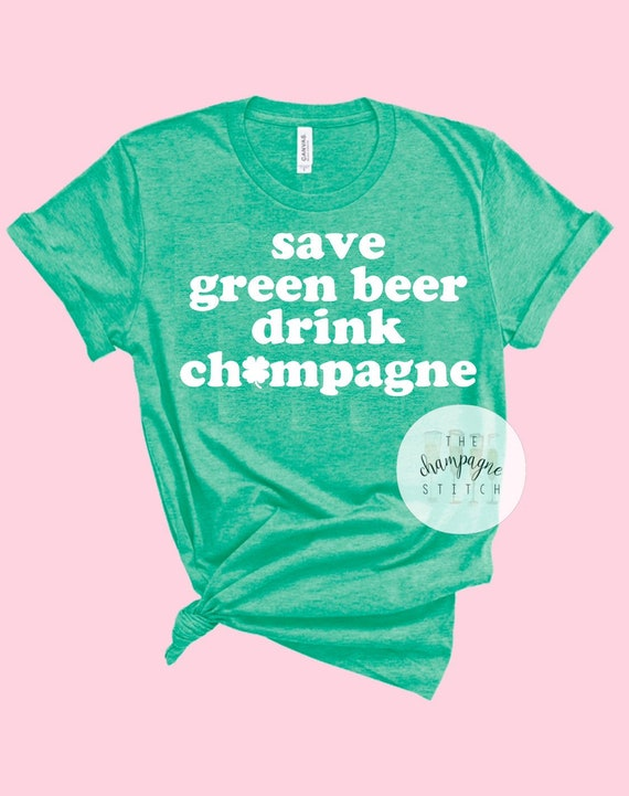 Save Green Beer Drink Champagne Tee St Patricks Day Shirt  48d94c1d1f