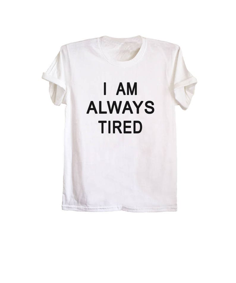d866155d2 I am always tired tshirt fun shirts hilarious witty t shirts
