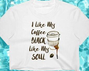 Coffee Addict Gift, Crop Top, I Like My Coffee Black Like My Soul, Funny Coffee Gift, Coffee Lover Gifts, I love Coffee, Coffee Is Life