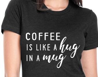 Coffee is Like A Hug in A Mug - Coffee Lover Shirt - But First Coffee Shirt - Coffee tshirt - Funny Coffee Quote Shirt - Coffee Mom
